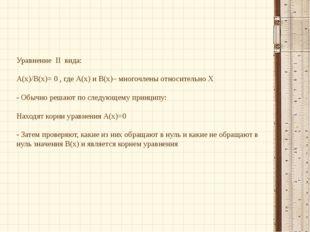 Уравнение II вида: А(х)/В(х)= 0 , где А(х) и В(х)– многочлены относительно Х