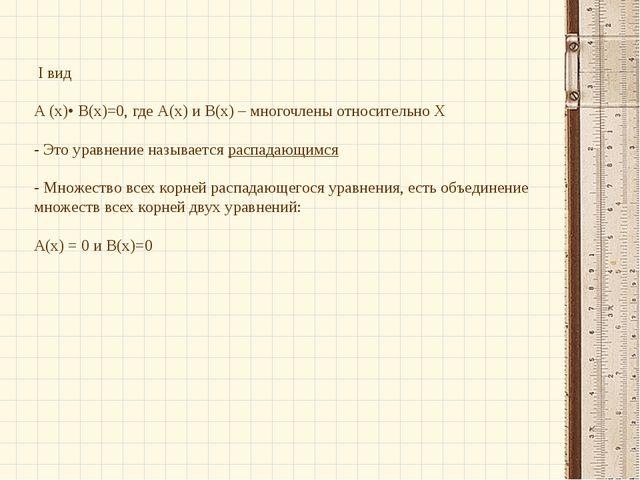I вид А (х)• В(х)=0, где А(х) и В(х) – многочлены относительно Х - Это уравн...