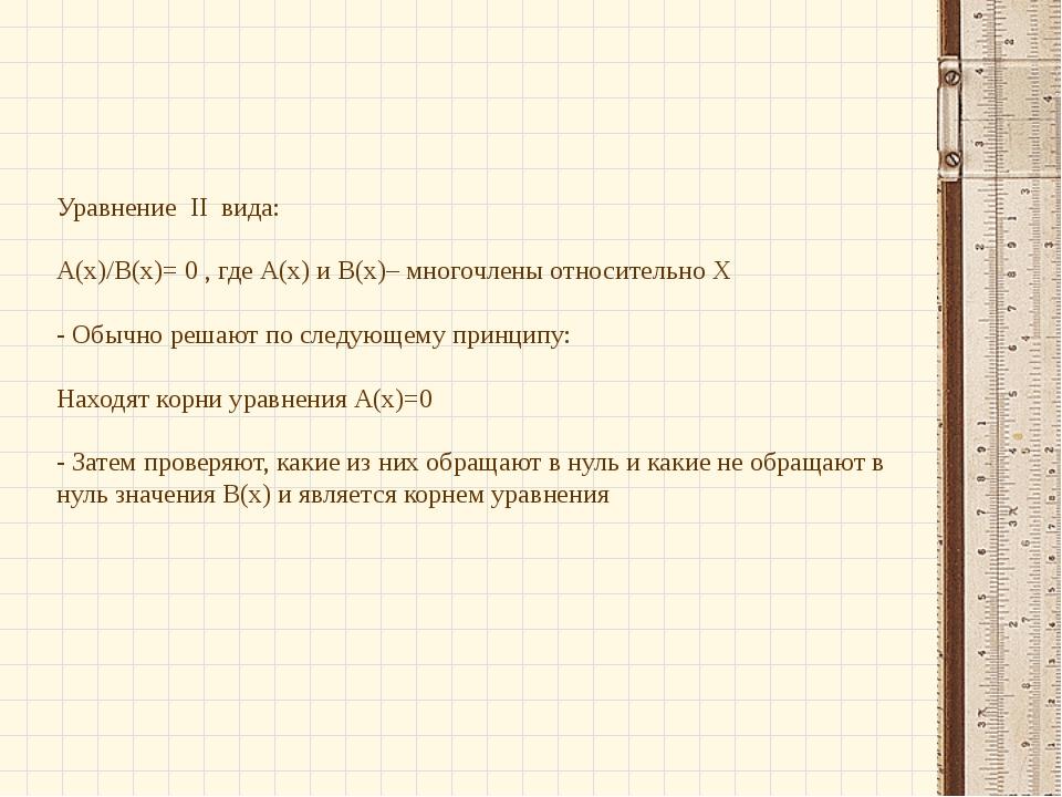 Уравнение II вида: А(х)/В(х)= 0 , где А(х) и В(х)– многочлены относительно Х...