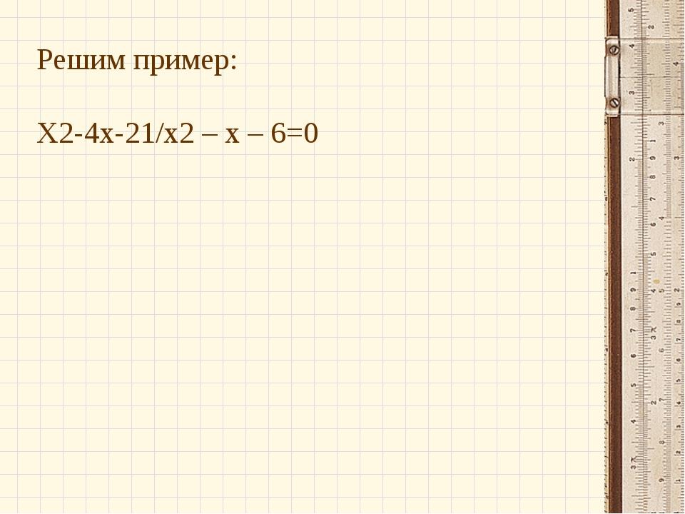 Решим пример: Х2-4х-21/х2– х – 6=0