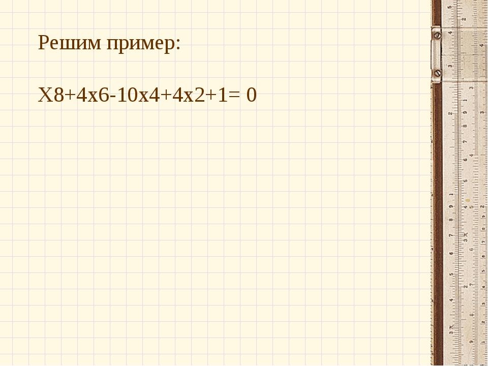 Решимпример: Х8+4х6-10х4+4х2+1= 0