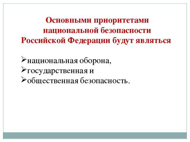 Основными приоритетами национальной безопасности Российской Федерации будут я...