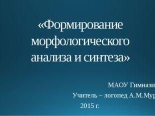 «Формирование морфологического анализа и синтеза» МАОУ Гимназия №6 Учитель –