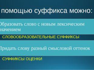 С помощью суффикса можно: