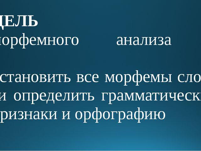 ЦЕЛЬ морфемного анализа – установить все морфемы слова и определить грамматич...