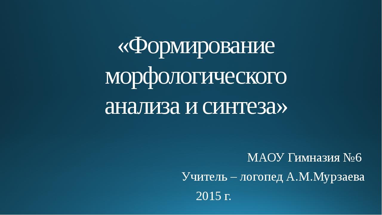 «Формирование морфологического анализа и синтеза» МАОУ Гимназия №6 Учитель –...