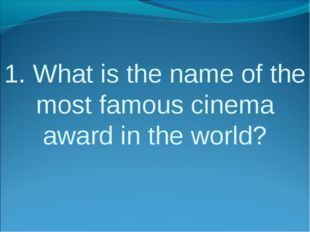 1. What is the name of the most famous cinema award in the world?