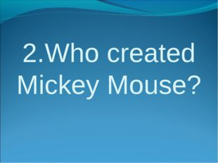 2.Who created Mickey Mouse?