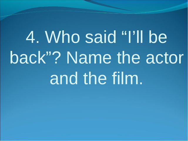 """4. Who said """"I'll be back""""? Name the actor and the film."""