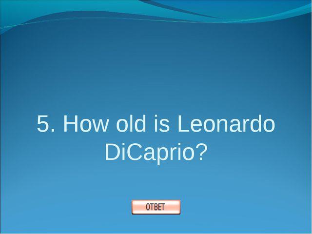 5. How old is Leonardo DiCaprio?