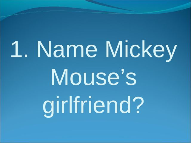 1. Name Mickey Mouse's girlfriend?