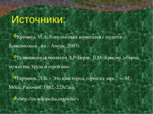 Источники: Кузмина. М.А. Комсомольск начинался с палаток – Комсомольск –на –