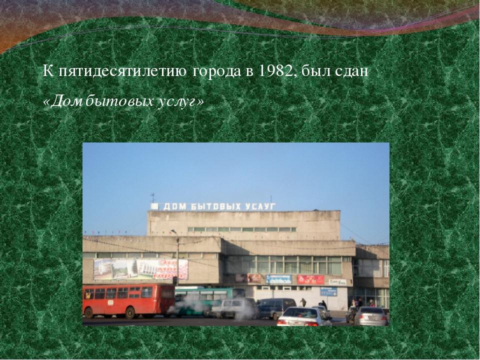 К пятидесятилетию города в 1982, был сдан «Дом бытовых услуг»