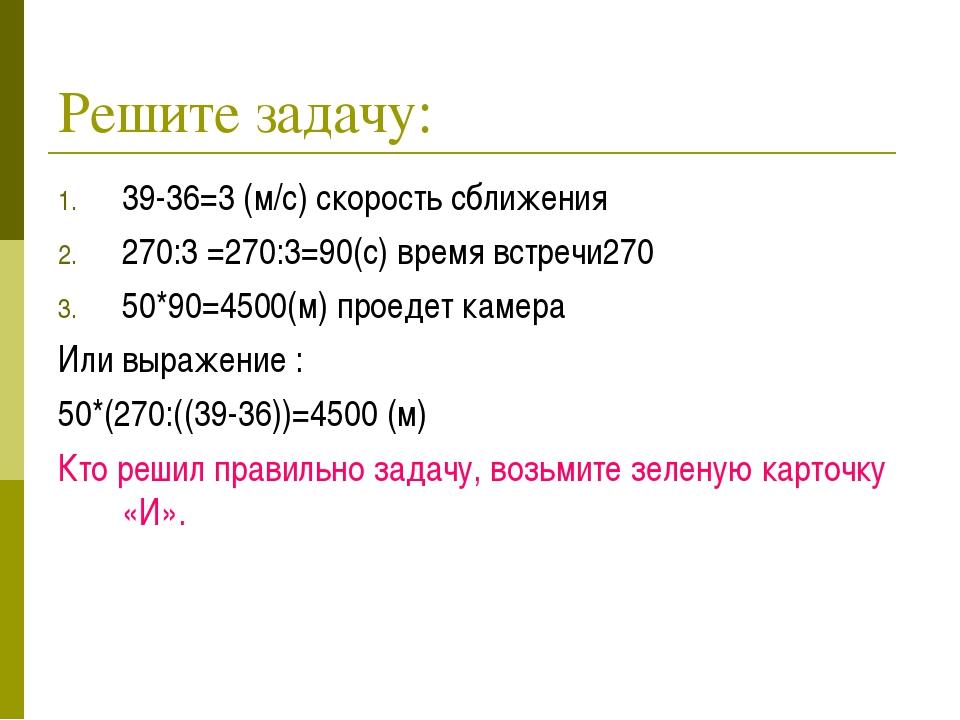 Решите задачу: 39-36=3 (м/с) скорость сближения 270:3 =270:3=90(с) время встр...