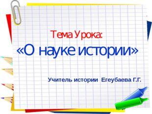 Тема Урока: «О науке истории» Учитель истории Егеубаева Г.Г.