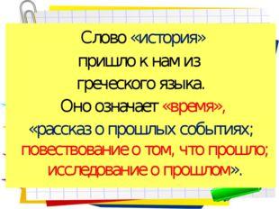 Слово «история» пришло к нам из греческого языка. Оно означает «время», «рас