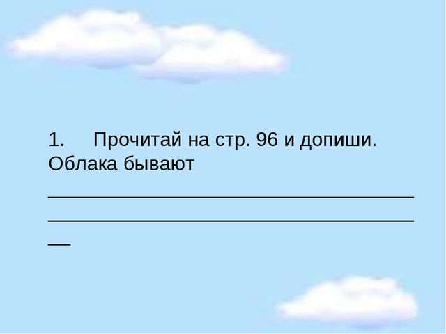 1.Прочитай на стр. 96 и допиши. Облака бывают ______________________________...