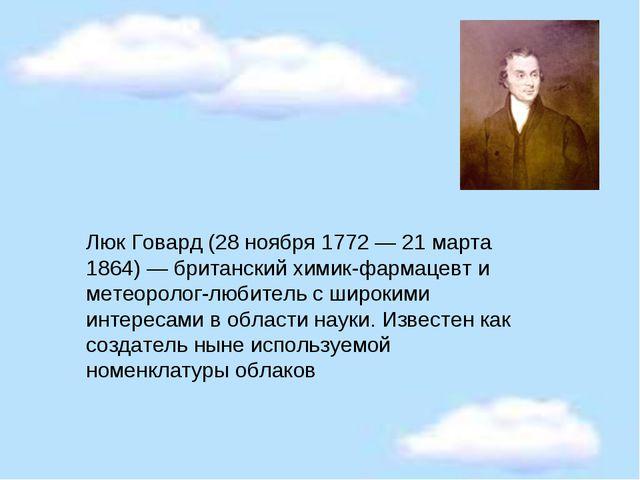 Люк Говард (28 ноября 1772 — 21 марта 1864) — британский химик-фармацевт и ме...
