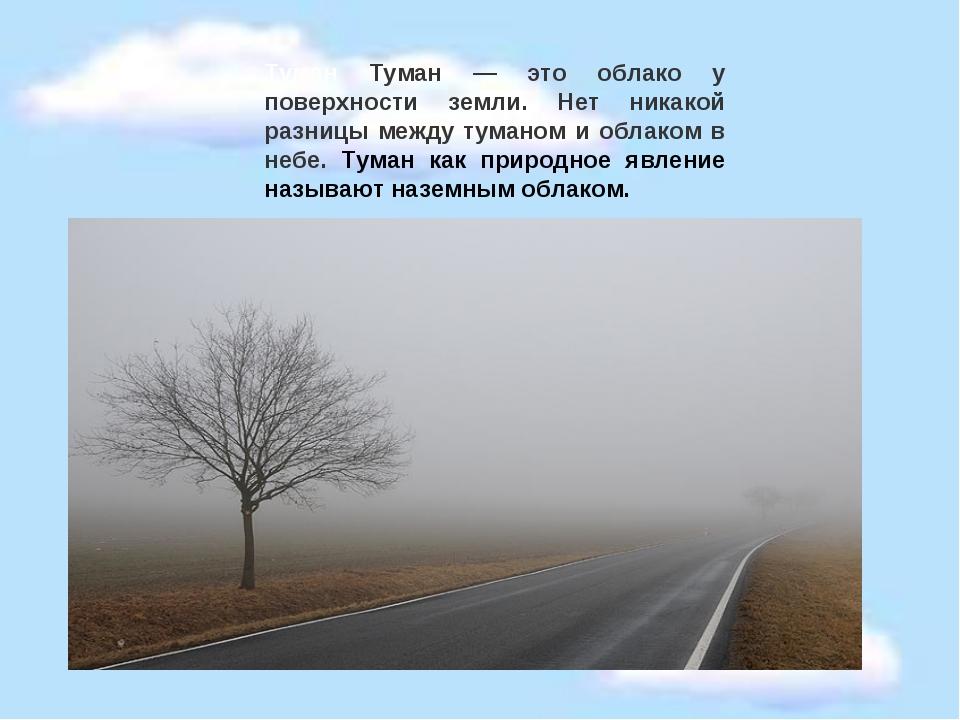 Туман Туман — это облако у поверхности земли. Нет никакой разницы между туман...