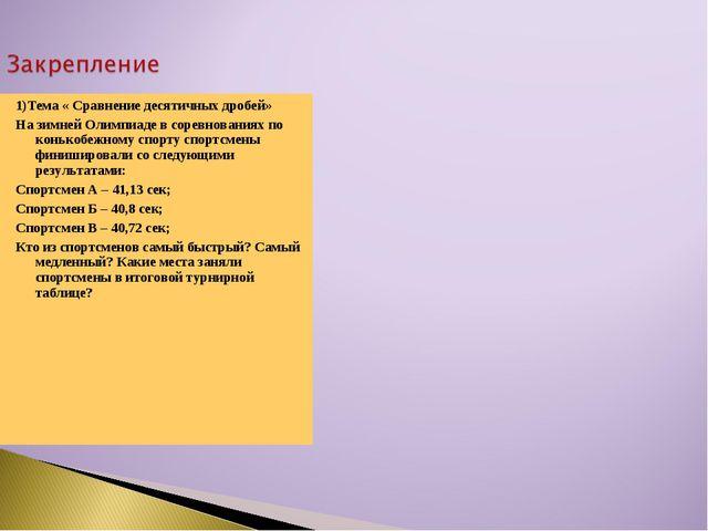 1)Тема « Сравнение десятичных дробей» На зимней Олимпиаде в соревнованиях по...