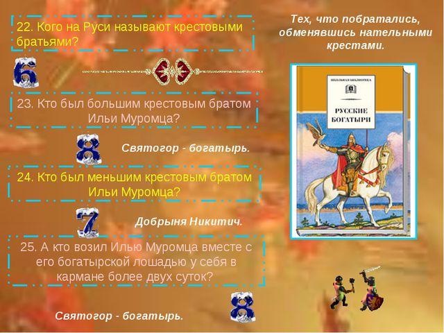 22.Кого на Руси называют крестовыми братьями? 25.А кто возил Илью Муромца в...
