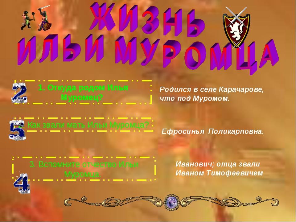 1.Откуда родом Илья Муромец? 2.Как звали мать Ильи Муромца? 3.Вспомните от...