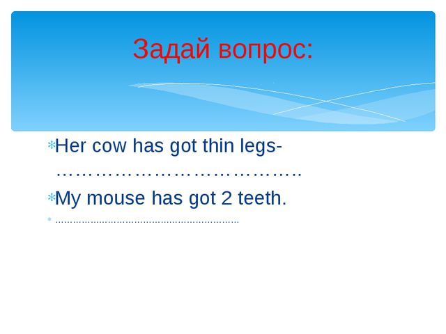 Her cow has got thin legs-……………………………….. My mouse has got 2 teeth. …………………………...