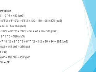 Проверка V= 8 * 10 * 6 = 480 (см3) S= 10*6*2 + 8*10*2 + 6*8*2 = 120+ 160 + 96