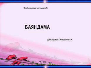 АҚТӨБЕ 2015 БАЯНДАМА Хлебодаровка орта мектебі Дайындаған: Жақашева А.Х.