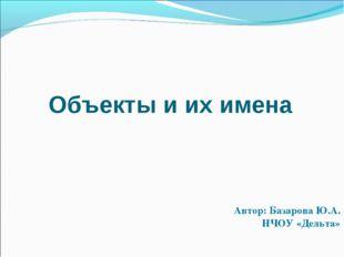 Объекты и их имена Автор: Базарова Ю.А. НЧОУ «Дельта»