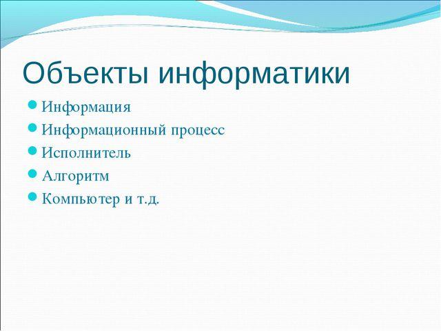 Объекты информатики Информация Информационный процесс Исполнитель Алгоритм Ко...