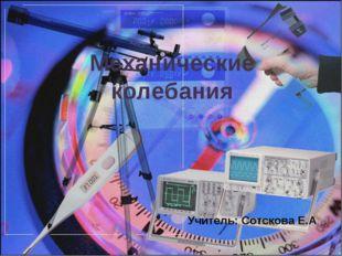 Механические колебания Учитель: Сотскова Е.А.