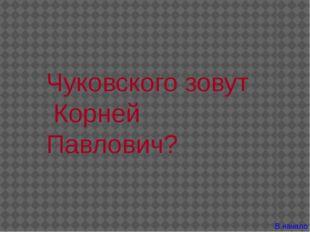 Чуковского зовут Корней Павлович? В начало
