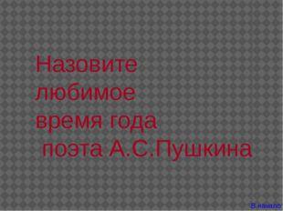 Назовите любимое время года поэта А.С.Пушкина В начало