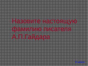 В начало Назовите настоящую фамилию писателя А.П.Гайдара