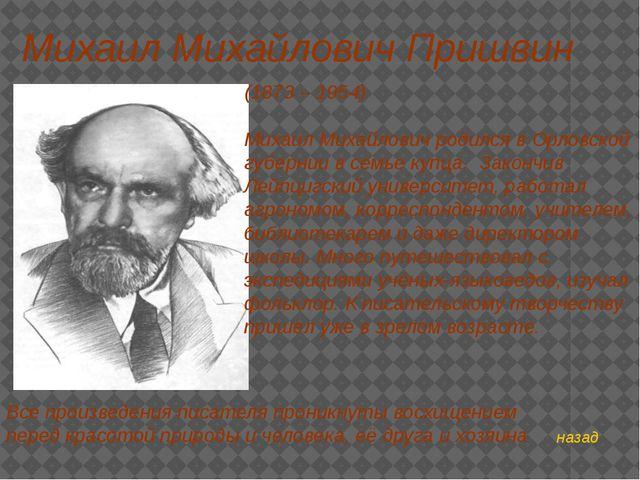 назад Михаил Михайлович Пришвин (1873 – 1954) Михаил Михайлович родился в Орл...