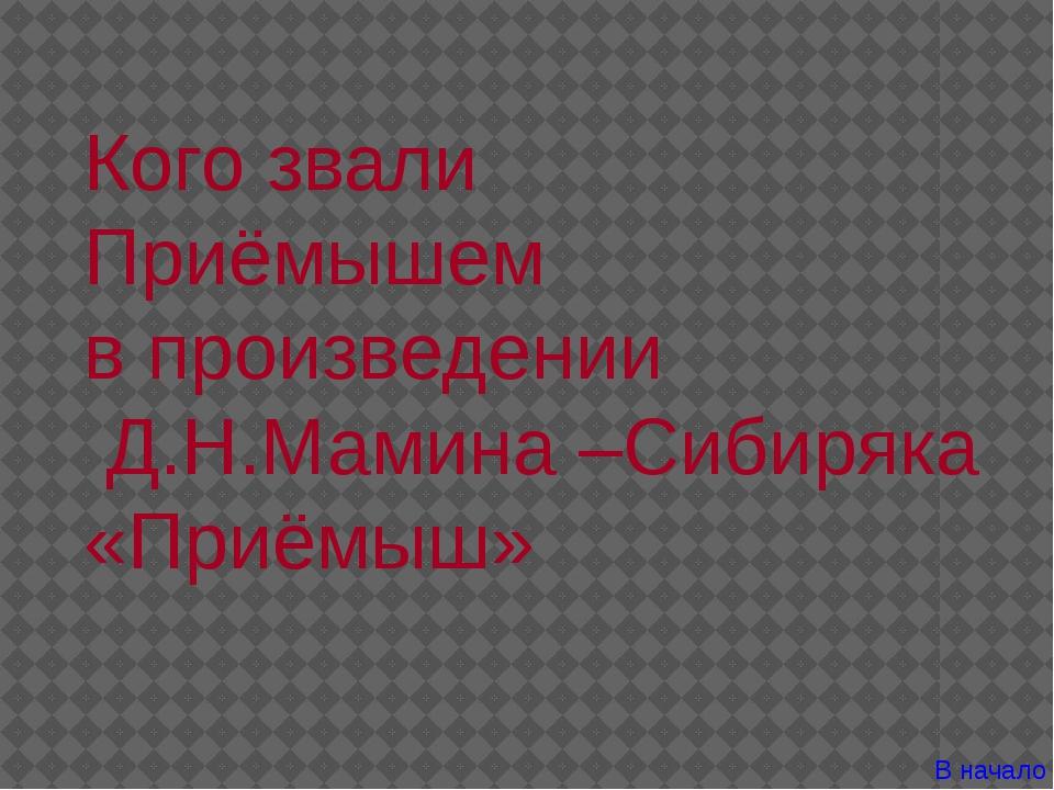 Кого звали Приёмышем в произведении Д.Н.Мамина –Сибиряка «Приёмыш» В начало