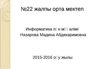 №22 жалпы орта мектеп Информатика пән мұғалімі Назарова Мадина Абдикаримовна