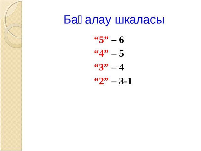 """Бағалау шкаласы """"5"""" – 6 """"4"""" – 5 """"3"""" – 4 """"2"""" – 3-1"""