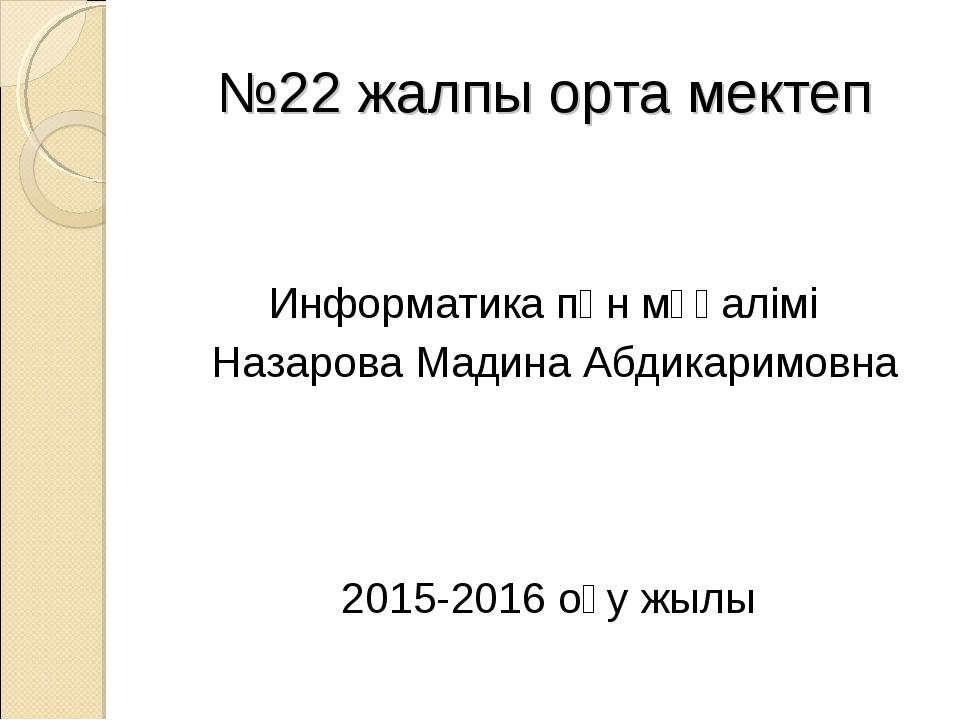 №22 жалпы орта мектеп Информатика пән мұғалімі Назарова Мадина Абдикаримовна...