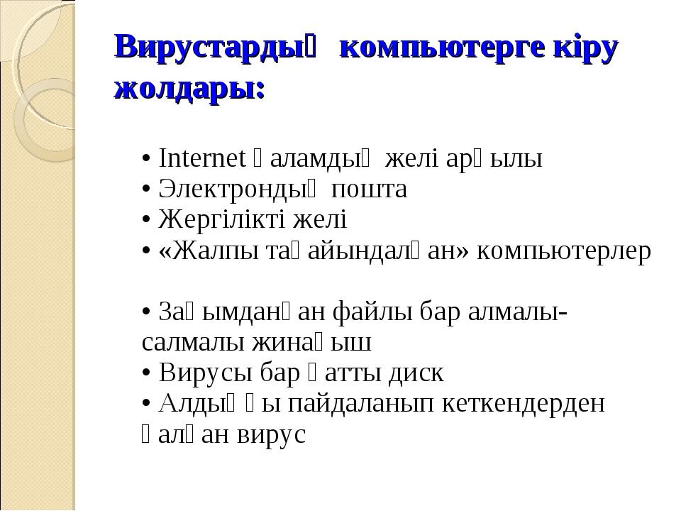 Вирустардың компьютерге кіру жолдары: • Internet ғаламдық желі арқылы • Элект...