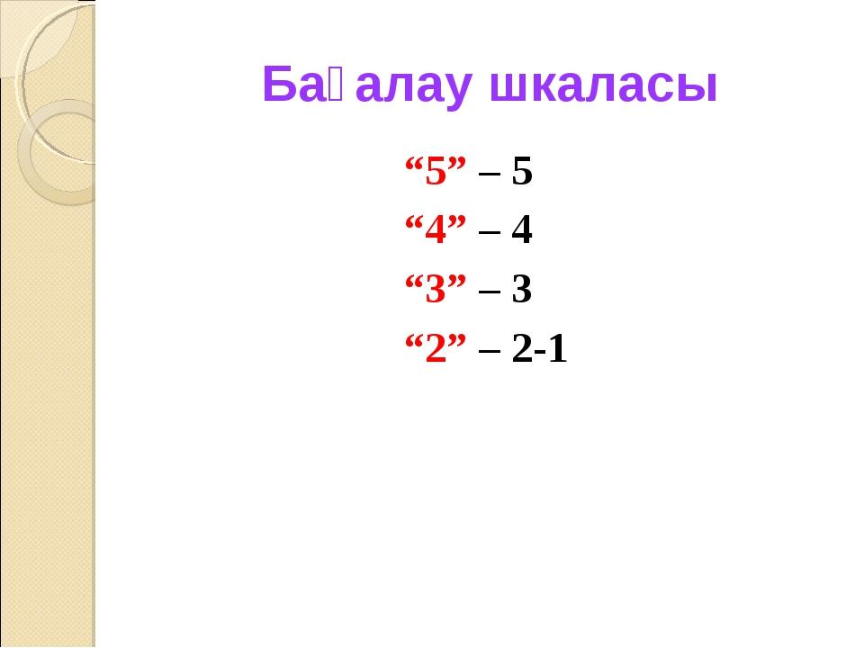 """Бағалау шкаласы """"5"""" – 5 """"4"""" – 4 """"3"""" – 3 """"2"""" – 2-1"""