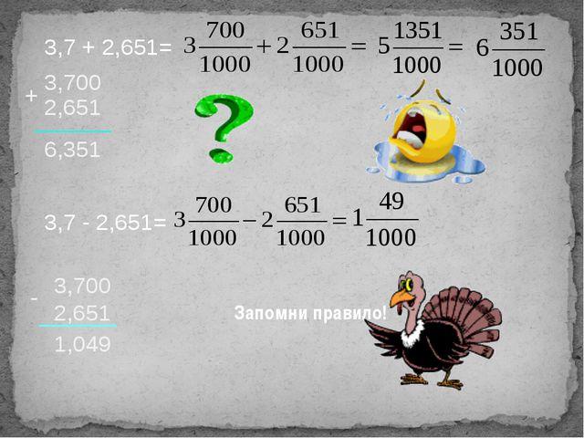 3,7 + 2,651= 3,700 2,651 + 6,351 3,7 - 2,651= 3,700 2,651 - 1,049 Запомни пра...