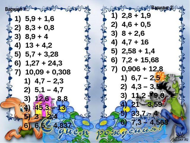 Вариант 1. Вариант 2. 5,9 + 1,6 8,3 + 0,8 8,9 + 4 13 + 4,2 5,7 + 3,28 1,27 +...