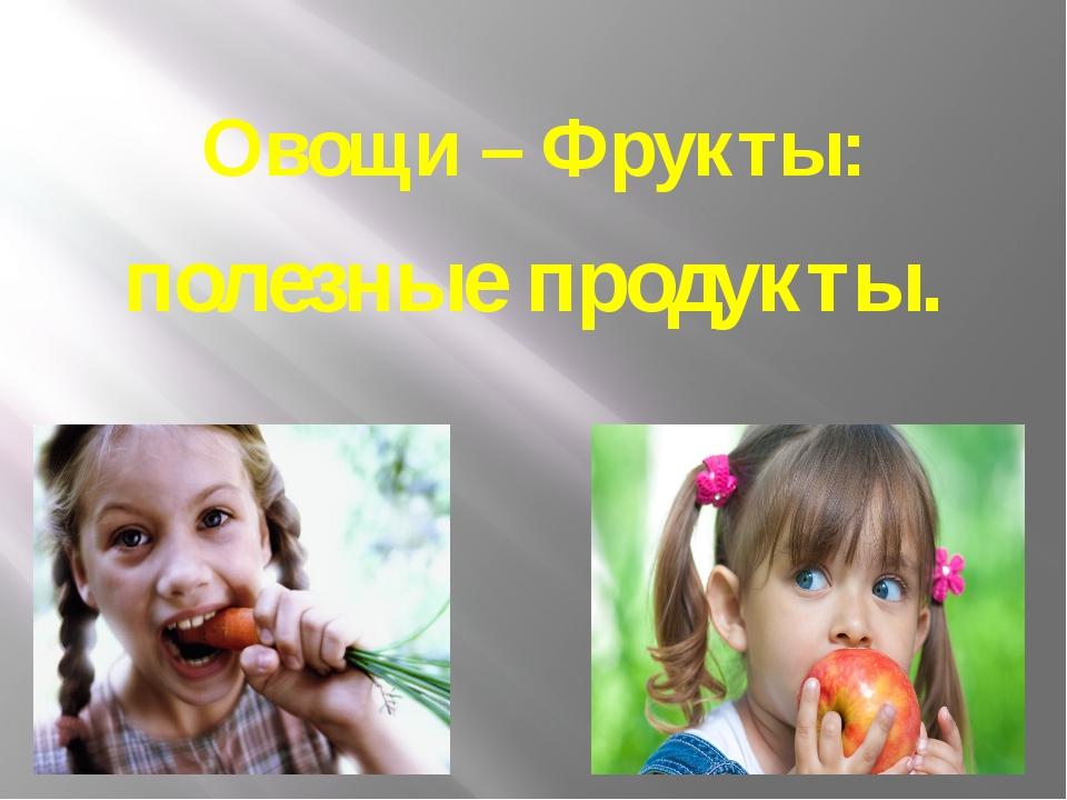 Овощи – Фрукты: полезные продукты.