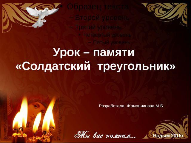 Урок – памяти «Солдатский треугольник» Разработала: Жаманчинова М.Б. Надым 20...