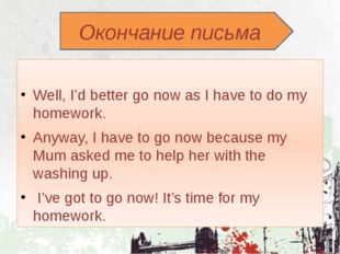 Окончание письма Well, I'd better go now as I have to do my homework. Anyway
