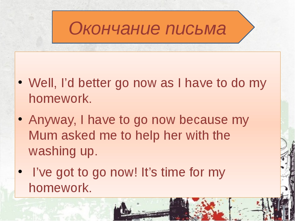 Окончание письма Well, I'd better go now as I have to do my homework. Anyway...