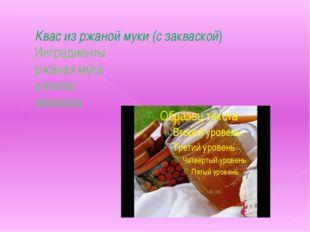 Квас из ржаной муки (с закваской) Ингредиенты ржаная мука кипяток закваска