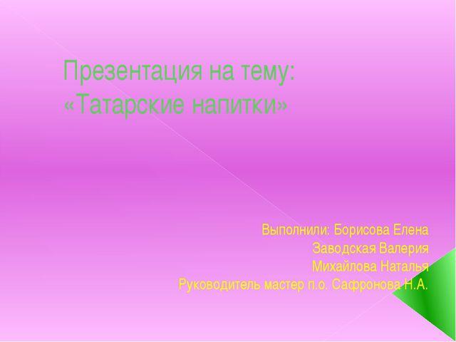 Презентация на тему: «Татарские напитки» Выполнили: Борисова Елена Заводская...